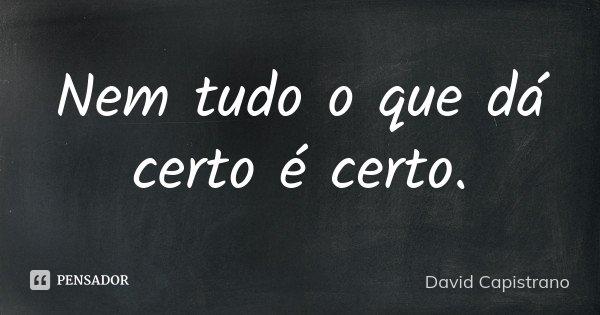 Nem tudo o que dá certo é certo.... Frase de David Capistrano.