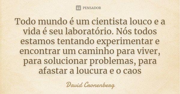Todo mundo é um cientista louco e a vida é seu laboratório. Nós todos estamos tentando experimentar e encontrar um caminho para viver, para solucionar problemas... Frase de David Cronenberg.