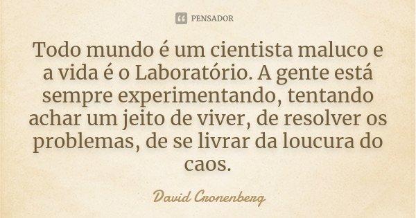 Todo mundo é um cientista maluco e a vida é o Laboratório. A gente está sempre experimentando, tentando achar um jeito de viver, de resolver os problemas, de se... Frase de David Cronenberg.