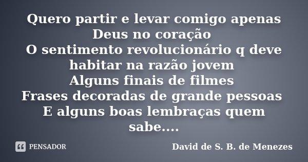Quero partir e levar comigo apenas Deus no coração O sentimento revolucionário q deve habitar na razão jovem Alguns finais de filmes Frases decoradas de grande ... Frase de David de S. B, de Menezes.