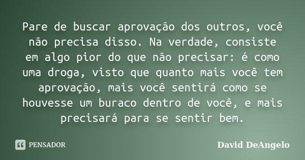 Pare de buscar aprovação dos outros, você não precisa disso. Na verdade, consiste em algo pior do que não precisar: é como uma droga, visto que quanto mais você... Frase de David DeAngelo.