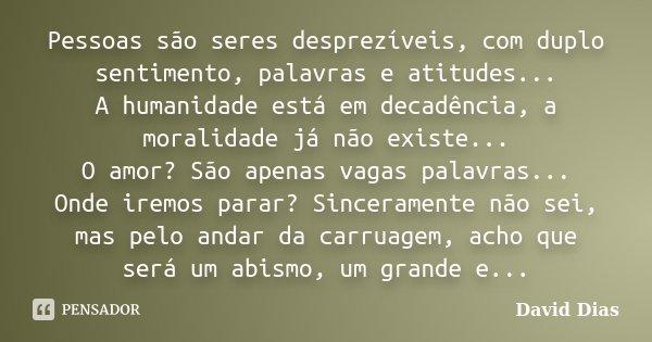 Pessoas são seres desprezíveis, com duplo sentimento, palavras e atitudes... A humanidade está em decadência, a moralidade já não existe... O amor? São apenas v... Frase de David Dias.