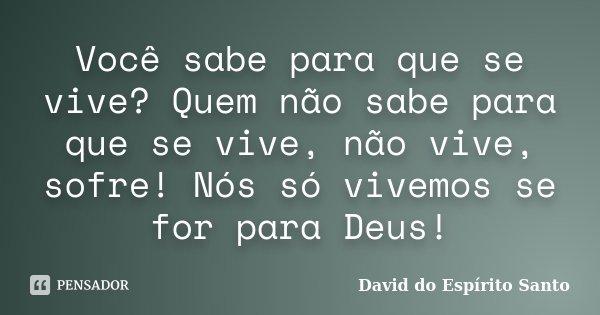 Você sabe para que se vive? Quem não sabe para que se vive, não vive, sofre! Nós só vivemos se for para Deus!... Frase de David do Espírito Santo.