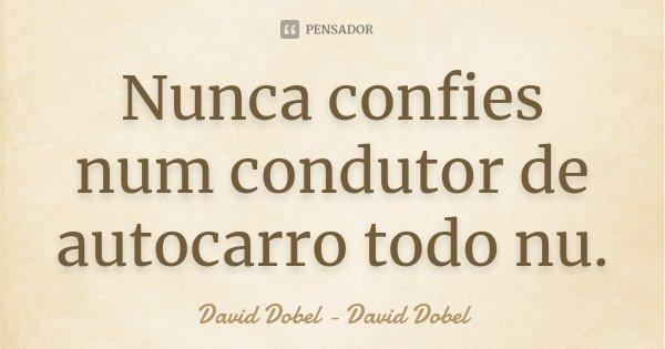 Nunca confies num condutor de autocarro todo nu.... Frase de David Dobel - David Dobel.