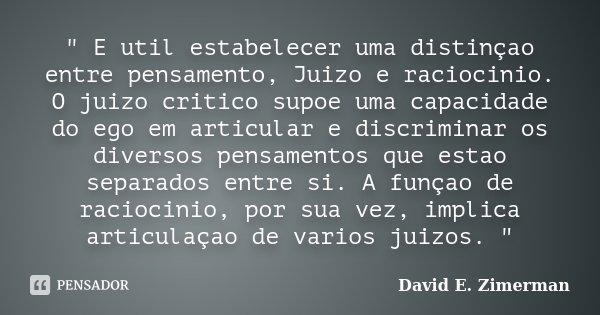 """"""" E util estabelecer uma distinçao entre pensamento, Juizo e raciocinio. O juizo critico supoe uma capacidade do ego em articular e discriminar os diversos... Frase de David E. Zimerman."""