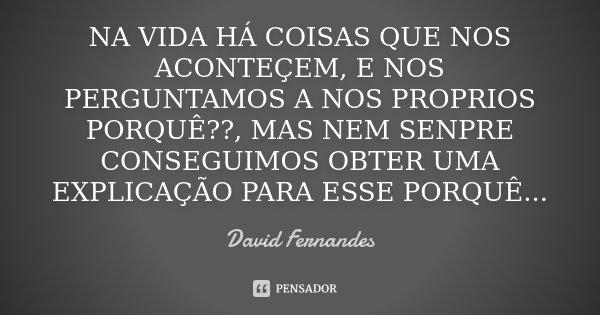 NA VIDA HÁ COISAS QUE NOS ACONTEÇEM, E NOS PERGUNTAMOS A NOS PROPRIOS PORQUÊ??, MAS NEM SENPRE CONSEGUIMOS OBTER UMA EXPLICAÇÃO PARA ESSE PORQUÊ...... Frase de David Fernandes.