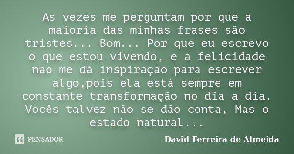 As vezes me perguntam por que a maioria das minhas frases são tristes... Bom... Por que eu escrevo o que estou vivendo, e a felicidade não me dá inspiração para... Frase de David Ferreira de Almeida.