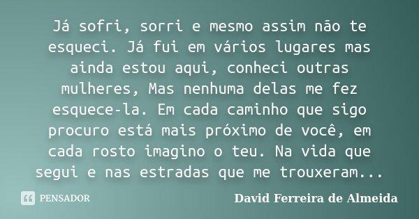 Já sofri, sorri e mesmo assim não te esqueci. Já fui em vários lugares mas ainda estou aqui, conheci outras mulheres, Mas nenhuma delas me fez esquece-la. Em ca... Frase de David Ferreira de Almeida.