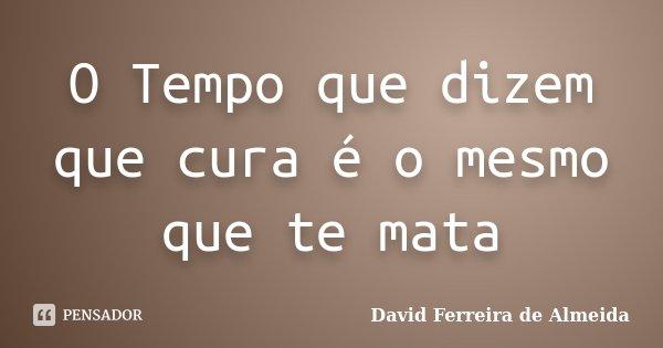 O Tempo que dizem que cura é o mesmo que te mata... Frase de David Ferreira de Almeida.