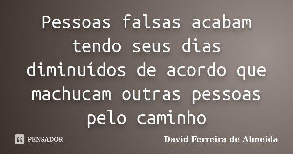 Pessoas falsas acabam tendo seus dias diminuídos de acordo que machucam outras pessoas pelo caminho... Frase de David Ferreira de Almeida.
