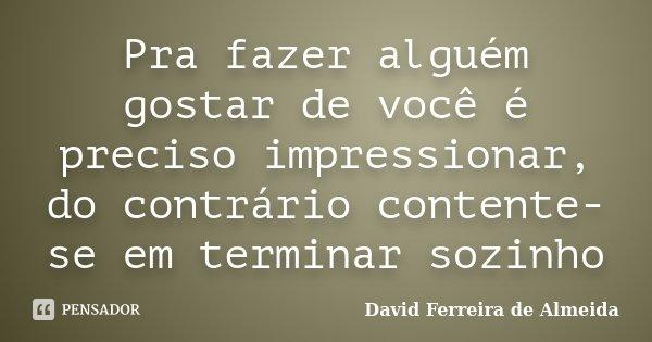 Pra fazer alguém gostar de você é preciso impressionar, do contrário contente-se em terminar sozinho... Frase de David Ferreira de Almeida.