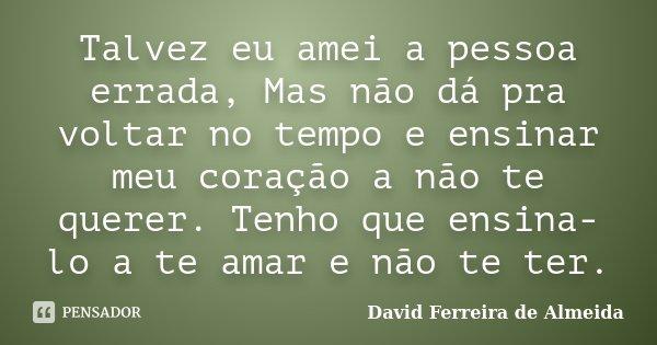 Talvez eu amei a pessoa errada, Mas não dá pra voltar no tempo e ensinar meu coração a não te querer. Tenho que ensina-lo a te amar e não te ter.... Frase de David Ferreira de Almeida.
