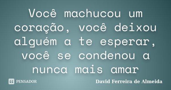 Você machucou um coração, você deixou alguém a te esperar, você se condenou a nunca mais amar... Frase de David Ferreira de Almeida.
