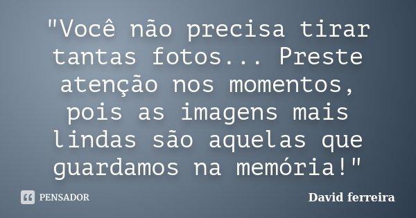 """""""Você não precisa tirar tantas fotos... Preste atenção nos momentos, pois as imagens mais lindas são aquelas que guardamos na memória!""""... Frase de David Ferreira."""