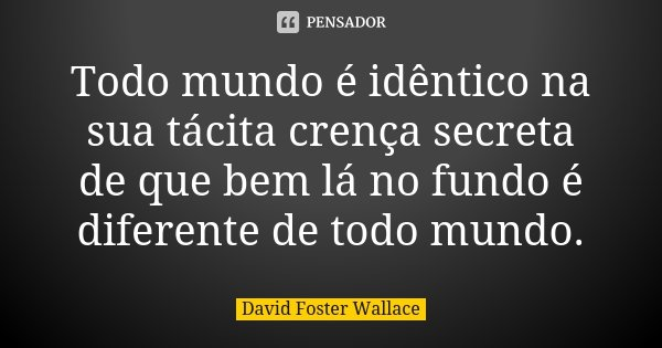 Todo mundo é idêntico na sua tácita crença secreta de que bem lá no fundo é diferente de todo mundo.... Frase de David Foster Wallace.