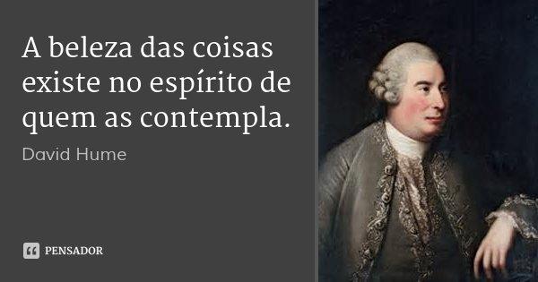 A beleza das coisas existe no espírito de quem as contempla.... Frase de David Hume.