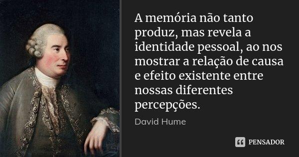A memória não tanto produz, mas revela a identidade pessoal, ao nos mostrar a relação de causa e efeito existente entre nossas diferentes percepções.... Frase de David Hume.