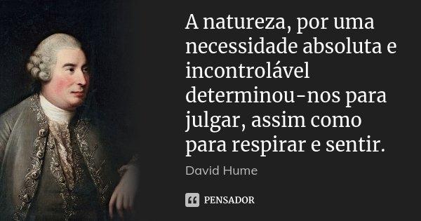 A natureza, por uma necessidade absoluta e incontrolável determinou-nos para julgar, assim como para respirar e sentir.... Frase de David Hume.