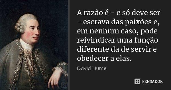 A razão é - e só deve ser - escrava das paixões e, em nenhum caso, pode reivindicar uma função diferente da de servir e obedecer a elas.... Frase de David Hume.