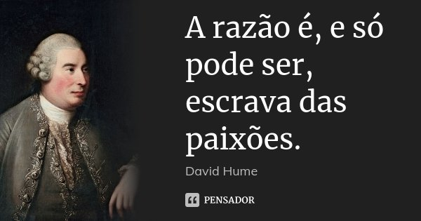 A razão é, e só pode ser, escrava das paixões.... Frase de David Hume.