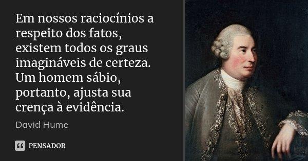 Em nossos raciocínios a respeito dos fatos, existem todos os graus imagináveis de certeza. Um homem sábio, portanto, ajusta sua crença à evidência.... Frase de David Hume.