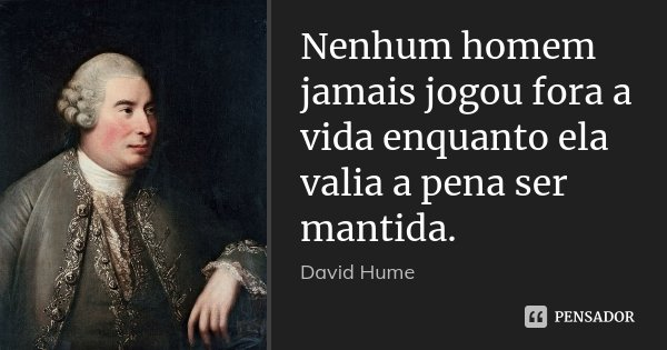 Nenhum homem jamais jogou fora a vida enquanto ela valia a pena ser mantida.... Frase de David Hume.