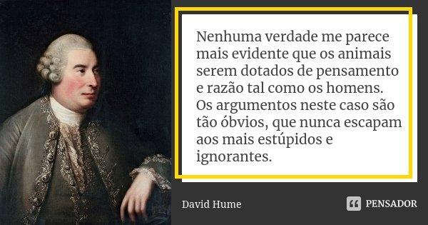 Nenhuma verdade me parece mais evidente que os animais serem dotados de pensamento e razão tal como os homens. Os argumentos neste caso são tão óbvios, que nunc... Frase de David Hume.