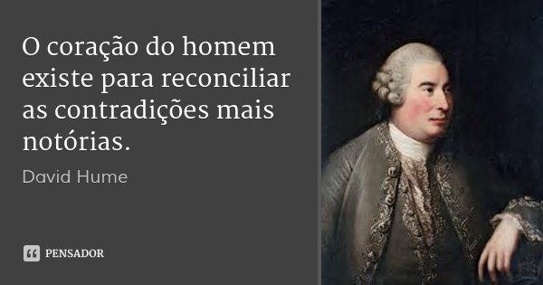 O coração do homem existe para reconciliar as contradições mais notórias.... Frase de David Hume.