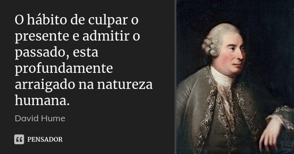 O hábito de culpar o presente e admitir o passado, esta profundamente arraigado na natureza humana.... Frase de David Hume.