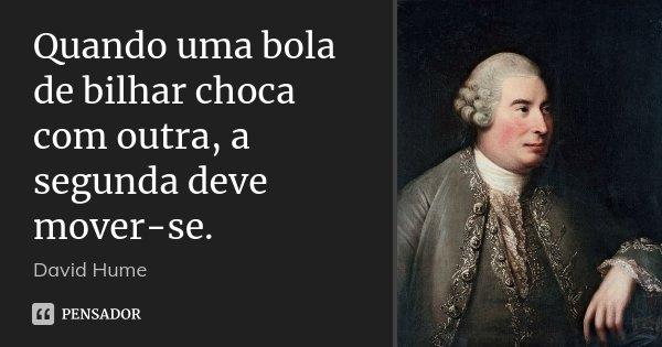 Quando uma bola de bilhar choca com outra, a segunda deve mover-se.... Frase de David Hume.