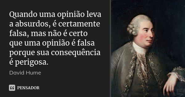 Quando uma opinião leva a absurdos, é certamente falsa, mas não é certo que uma opinião é falsa porque sua consequência é perigosa.... Frase de David Hume.