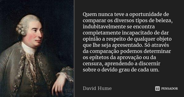 Quem nunca teve a oportunidade de comparar os diversos tipos de beleza, indubitavelmente se encontra completamente incapacitado de dar opinião a respeito de qua... Frase de David Hume.