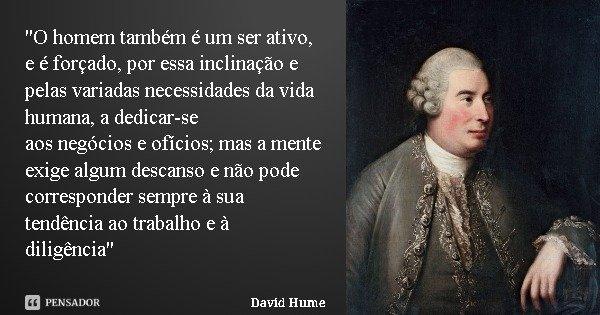 """""""O homem também é um ser ativo, e é forçado, por essa inclinação e pelas variadas necessidades da vida humana, a dedicar-se aos negócios e ofícios; mas a m... Frase de David Hume."""