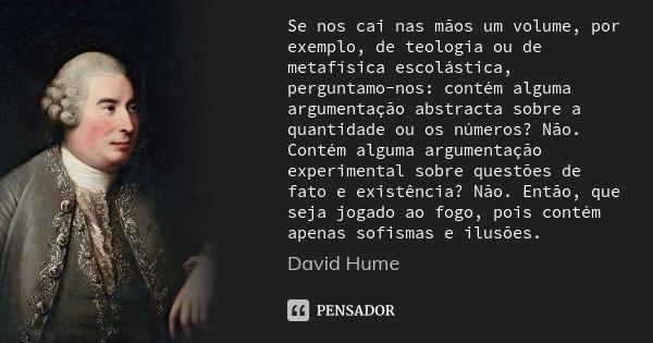 Se nos cai nas mãos um volume, por exemplo, de teologia ou de metafísica escolástica, perguntamo-nos: contém alguma argumentação abstracta sobre a quantidade ou... Frase de David Hume.