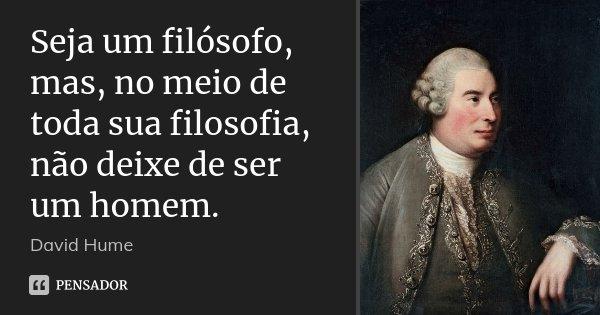 Seja um filósofo, mas, no meio de toda sua filosofia, não deixe de ser um homem.... Frase de David Hume.