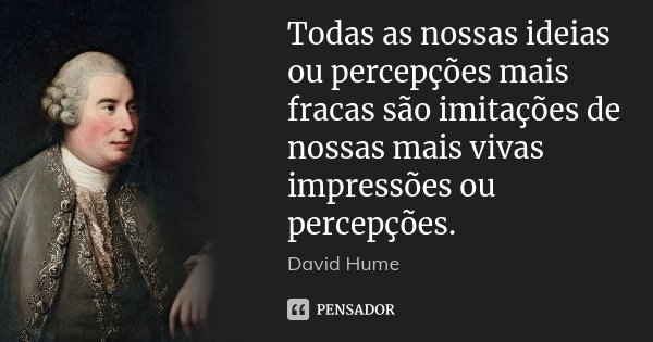Todas as nossas ideias ou percepções mais fracas são imitações de nossas mais vivas impressões ou percepções.... Frase de David Hume.