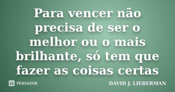 """"""" PARA VENCER NÃO PRECISA DE SER O MELHOR OU O MAIS BRILHANTE, SÓ TEM QUE FAZER AS COISAS CERTAS """"... Frase de DAVID J. LIEBERMAN."""