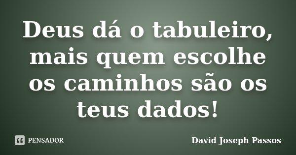Deus dá o tabuleiro, mais quem escolhe os caminhos são os teus dados!... Frase de David Joseph Passos.