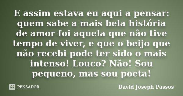 E assim estava eu aqui a pensar: quem sabe a mais bela história de amor foi aquela que não tive tempo de viver, e que o beijo que não recebi pode ter sido o mai... Frase de David Joseph Passos.