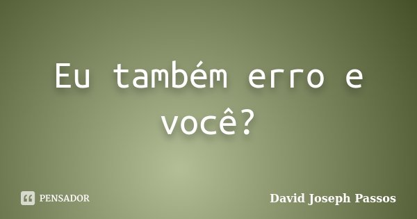 Eu também erro e você?... Frase de David Joseph Passos.