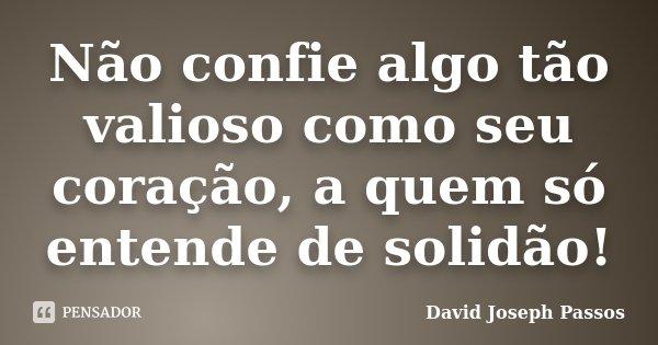 Não confie algo tão valioso como seu coração, a quem só entende de solidão!... Frase de David Joseph Passos.