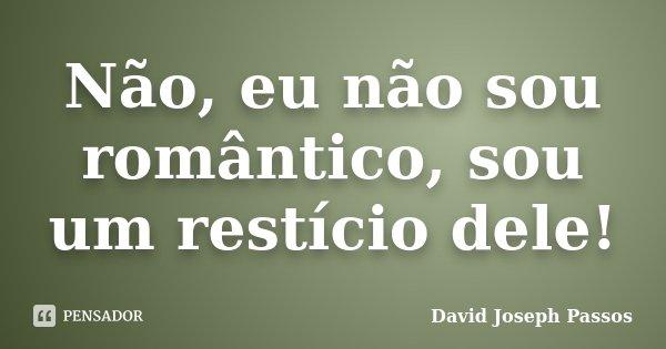 Não, eu não sou romântico, sou um restício dele!... Frase de David Joseph Passos.