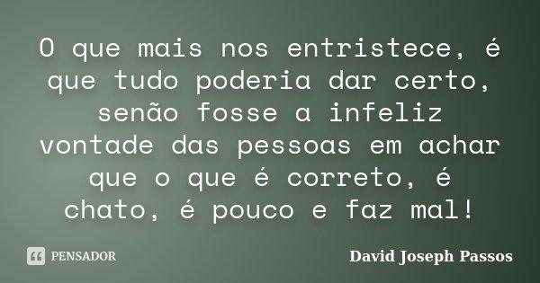 O que mais nos entristece, é que tudo poderia dar certo, senão fosse a infeliz vontade das pessoas em achar que o que é correto, é chato, é pouco e faz mal!... Frase de David Joseph Passos.