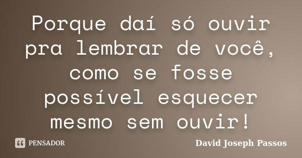 Porque daí só ouvir pra lembrar de você, como se fosse possível esquecer mesmo sem ouvir!... Frase de David Joseph Passos.