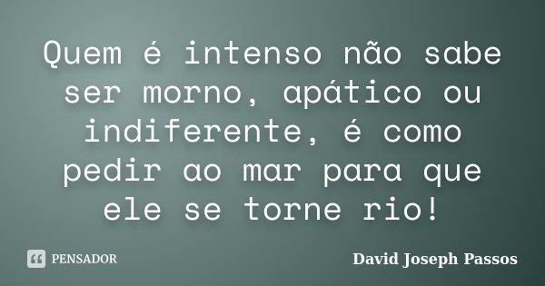 Quem é intenso não sabe ser morno, apático ou indiferente, é como pedir ao mar para que ele se torne rio!... Frase de David Joseph Passos.