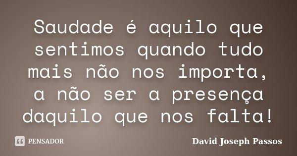 Saudade é aquilo que sentimos quando tudo mais não nos importa, a não ser a presença daquilo que nos falta!... Frase de David Joseph Passos.