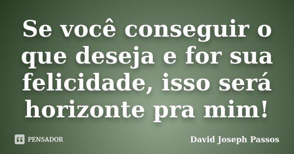 Se você conseguir o que deseja e for sua felicidade, isso será horizonte pra mim!... Frase de David Joseph Passos.
