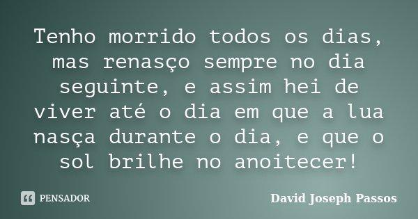 Tenho morrido todos os dias, mas renasço sempre no dia seguinte, e assim hei de viver até o dia em que a lua nasça durante o dia, e que o sol brilhe no anoitece... Frase de David Joseph Passos.
