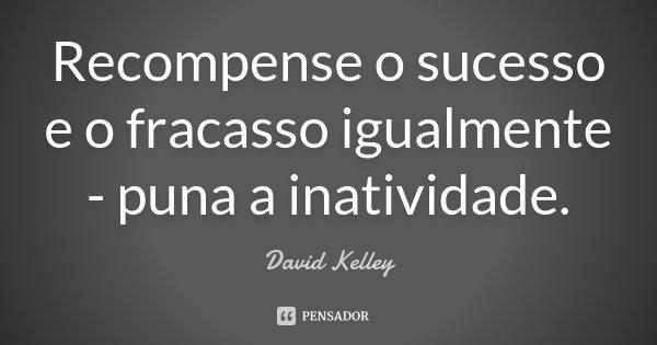 Recompense o sucesso e o fracasso igualmente - puna a inatividade.... Frase de David Kelley.