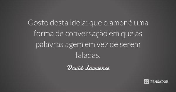 Gosto desta ideia: que o amor é uma forma de conversação em que as palavras agem em vez de serem faladas.... Frase de David Lawrence.